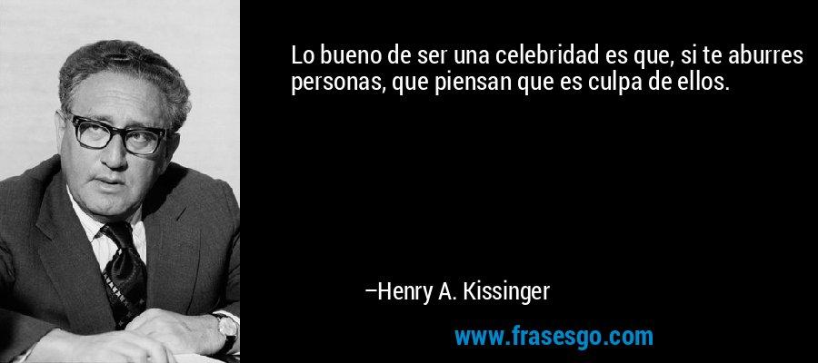 Lo bueno de ser una celebridad es que, si te aburres personas, que piensan que es culpa de ellos. – Henry A. Kissinger