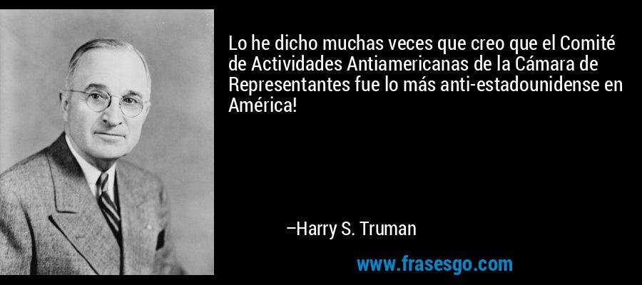 Lo he dicho muchas veces que creo que el Comité de Actividades Antiamericanas de la Cámara de Representantes fue lo más anti-estadounidense en América! – Harry S. Truman