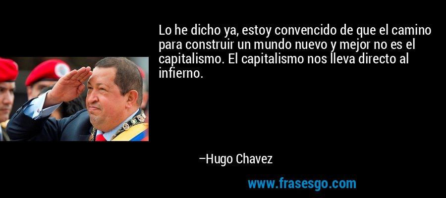 Lo he dicho ya, estoy convencido de que el camino para construir un mundo nuevo y mejor no es el capitalismo. El capitalismo nos lleva directo al infierno. – Hugo Chavez