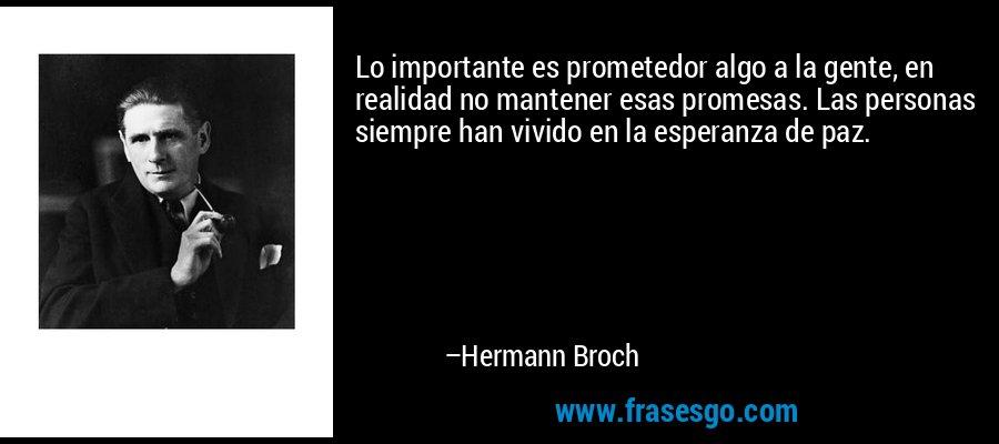 Lo importante es prometedor algo a la gente, en realidad no mantener esas promesas. Las personas siempre han vivido en la esperanza de paz. – Hermann Broch