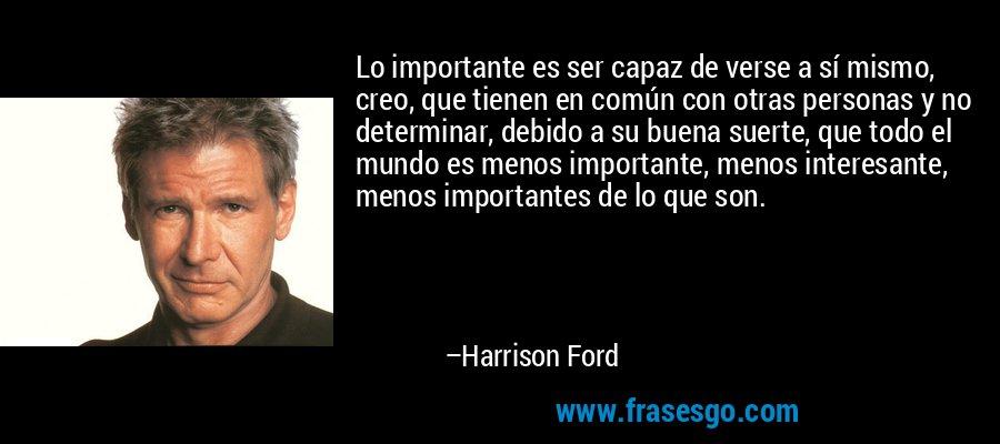 Lo importante es ser capaz de verse a sí mismo, creo, que tienen en común con otras personas y no determinar, debido a su buena suerte, que todo el mundo es menos importante, menos interesante, menos importantes de lo que son. – Harrison Ford