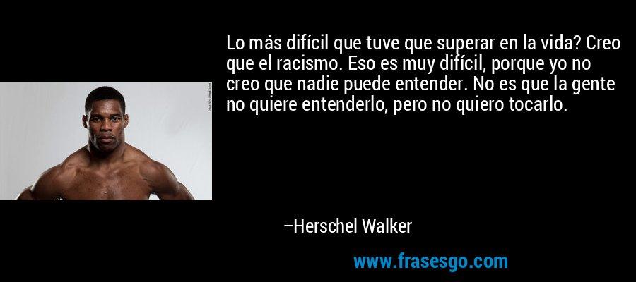 Lo más difícil que tuve que superar en la vida? Creo que el racismo. Eso es muy difícil, porque yo no creo que nadie puede entender. No es que la gente no quiere entenderlo, pero no quiero tocarlo. – Herschel Walker