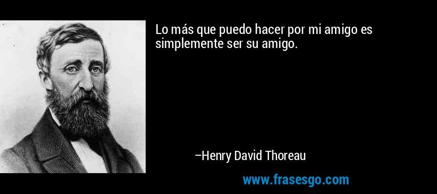 Lo más que puedo hacer por mi amigo es simplemente ser su amigo. – Henry David Thoreau