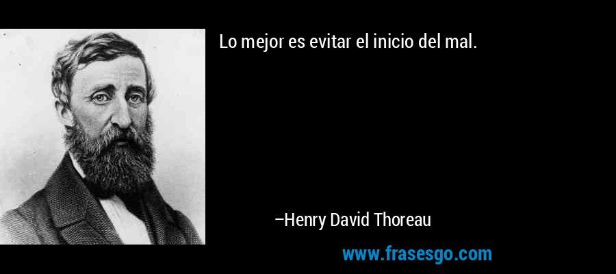 Lo mejor es evitar el inicio del mal. – Henry David Thoreau