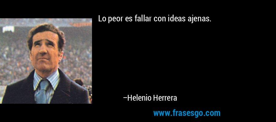 Lo peor es fallar con ideas ajenas. – Helenio Herrera