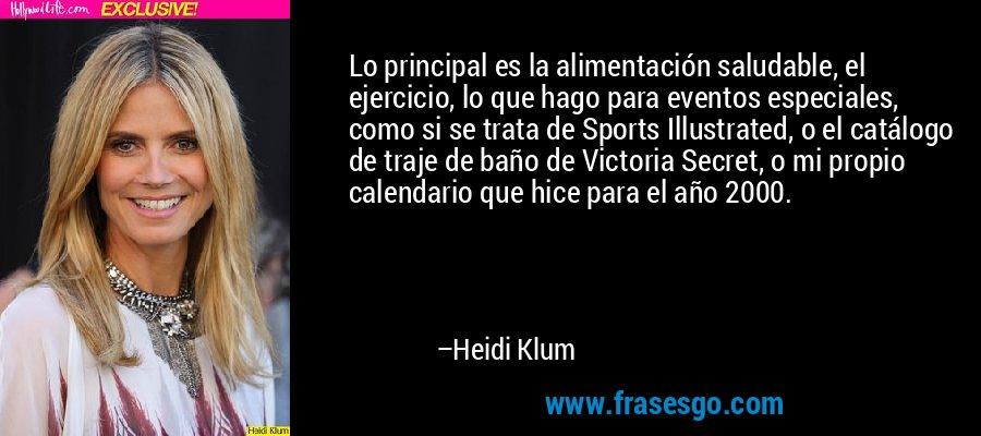 Lo principal es la alimentación saludable, el ejercicio, lo que hago para eventos especiales, como si se trata de Sports Illustrated, o el catálogo de traje de baño de Victoria Secret, o mi propio calendario que hice para el año 2000. – Heidi Klum