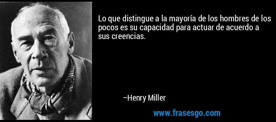 Lo que distingue a la mayoría de los hombres de los pocos es su capacidad para actuar de acuerdo a sus creencias. – Henry Miller