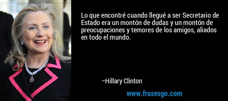 Lo que encontré cuando llegué a ser Secretario de Estado era un montón de dudas y un montón de preocupaciones y temores de los amigos, aliados en todo el mundo. – Hillary Clinton