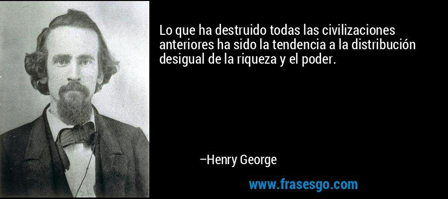 Lo que ha destruido todas las civilizaciones anteriores ha sido la tendencia a la distribución desigual de la riqueza y el poder. – Henry George
