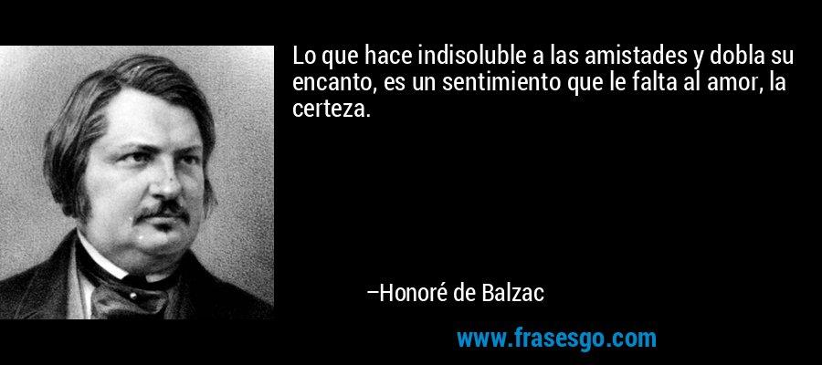Lo que hace indisoluble a las amistades y dobla su encanto, es un sentimiento que le falta al amor, la certeza. – Honoré de Balzac
