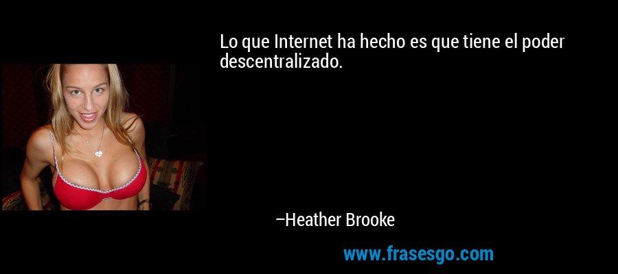 Lo que Internet ha hecho es que tiene el poder descentralizado. – Heather Brooke