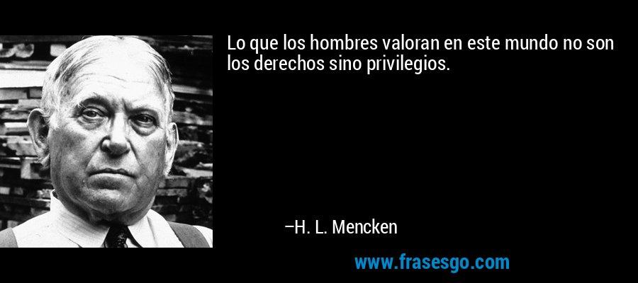 Lo que los hombres valoran en este mundo no son los derechos sino privilegios. – H. L. Mencken