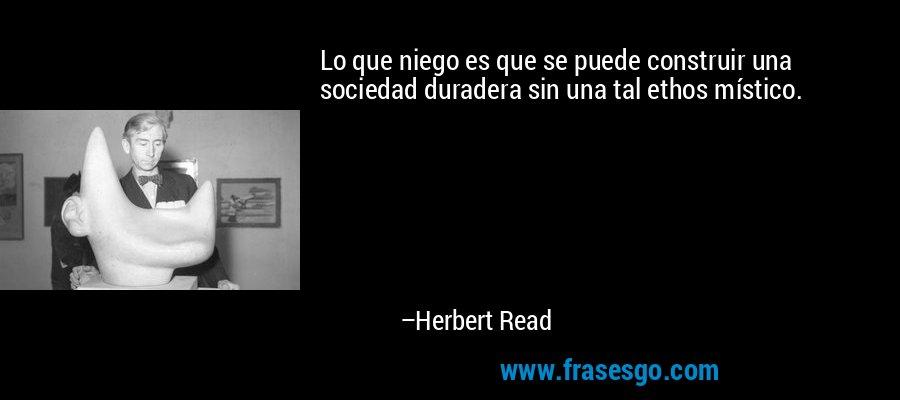 Lo que niego es que se puede construir una sociedad duradera sin una tal ethos místico. – Herbert Read