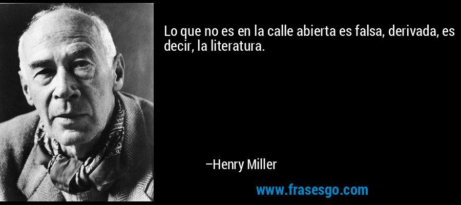 Lo que no es en la calle abierta es falsa, derivada, es decir, la literatura. – Henry Miller