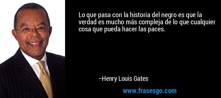 Lo que pasa con la historia del negro es que la verdad es mucho más compleja de lo que cualquier cosa que pueda hacer las paces. – Henry Louis Gates