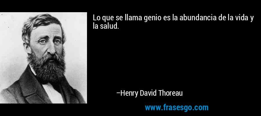Lo que se llama genio es la abundancia de la vida y la salud. – Henry David Thoreau