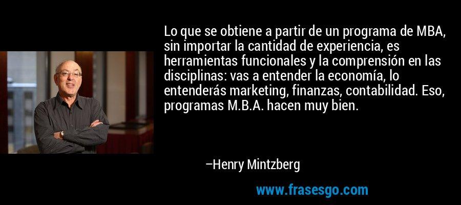Lo que se obtiene a partir de un programa de MBA, sin importar la cantidad de experiencia, es herramientas funcionales y la comprensión en las disciplinas: vas a entender la economía, lo entenderás marketing, finanzas, contabilidad. Eso, programas M.B.A. hacen muy bien. – Henry Mintzberg