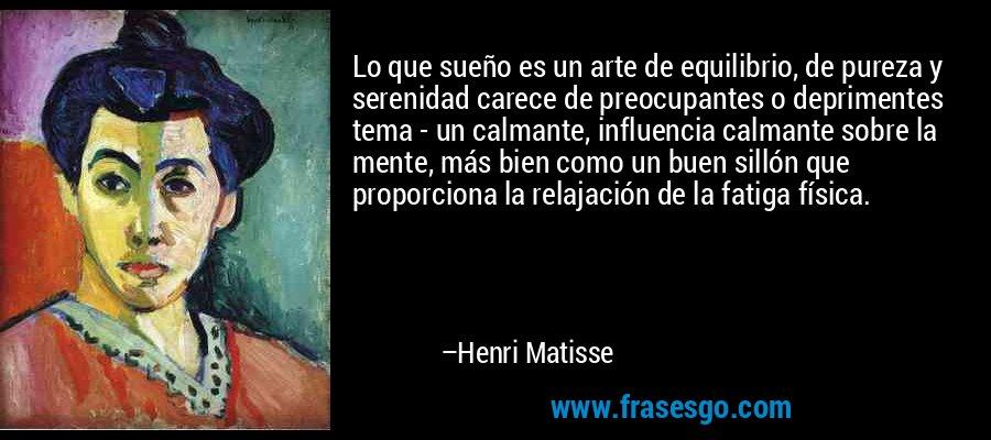 Lo que sueño es un arte de equilibrio, de pureza y serenidad carece de preocupantes o deprimentes tema - un calmante, influencia calmante sobre la mente, más bien como un buen sillón que proporciona la relajación de la fatiga física. – Henri Matisse