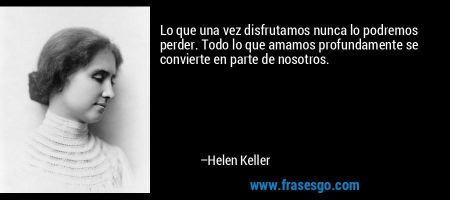 Lo que una vez disfrutamos nunca lo podremos perder. Todo lo que amamos profundamente se convierte en parte de nosotros. – Helen Keller