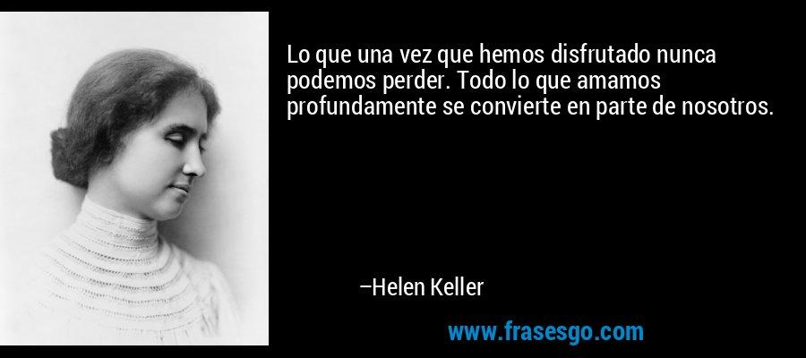 Lo que una vez que hemos disfrutado nunca podemos perder. Todo lo que amamos profundamente se convierte en parte de nosotros. – Helen Keller