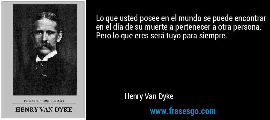 Lo que usted posee en el mundo se puede encontrar en el día de su muerte a pertenecer a otra persona. Pero lo que eres será tuyo para siempre. – Henry Van Dyke