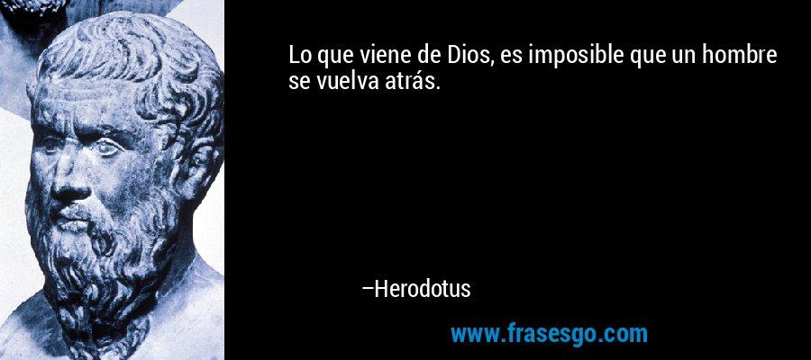 Lo que viene de Dios, es imposible que un hombre se vuelva atrás. – Herodotus