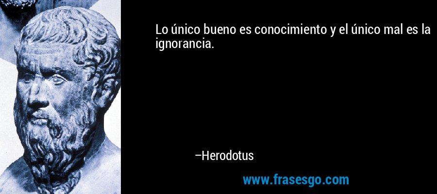 Lo único bueno es conocimiento y el único mal es la ignorancia. – Herodotus