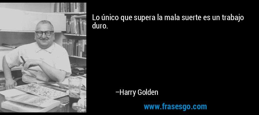 Lo único que supera la mala suerte es un trabajo duro. – Harry Golden