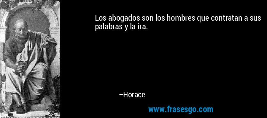 Los abogados son los hombres que contratan a sus palabras y la ira. – Horace