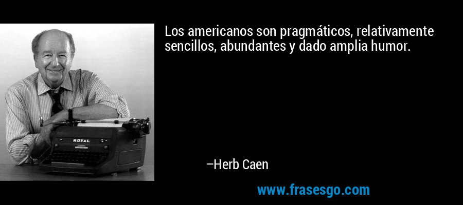 Los americanos son pragmáticos, relativamente sencillos, abundantes y dado amplia humor. – Herb Caen