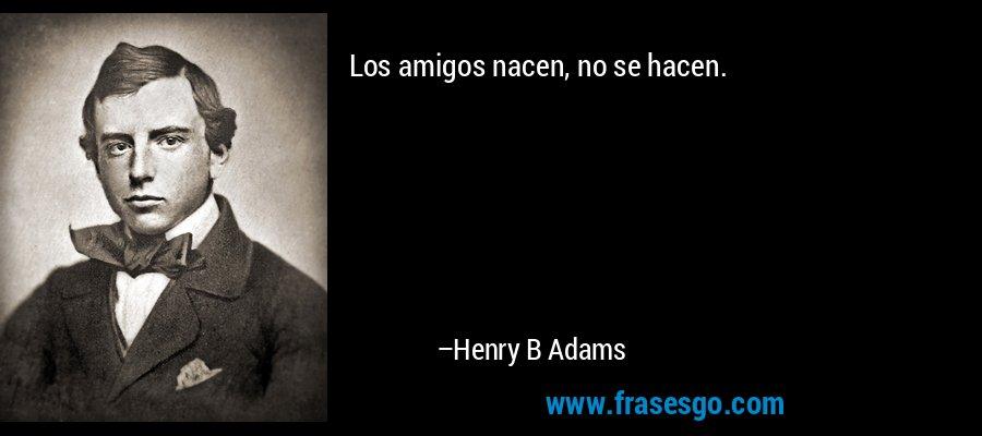 Los amigos nacen, no se hacen. – Henry B Adams