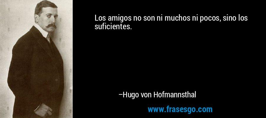 Los amigos no son ni muchos ni pocos, sino los suficientes. – Hugo von Hofmannsthal