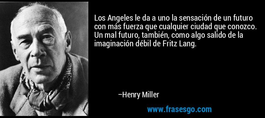 Los Angeles le da a uno la sensación de un futuro con más fuerza que cualquier ciudad que conozco. Un mal futuro, también, como algo salido de la imaginación débil de Fritz Lang. – Henry Miller