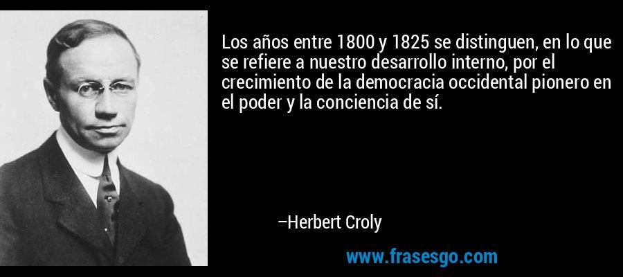 Los años entre 1800 y 1825 se distinguen, en lo que se refiere a nuestro desarrollo interno, por el crecimiento de la democracia occidental pionero en el poder y la conciencia de sí. – Herbert Croly