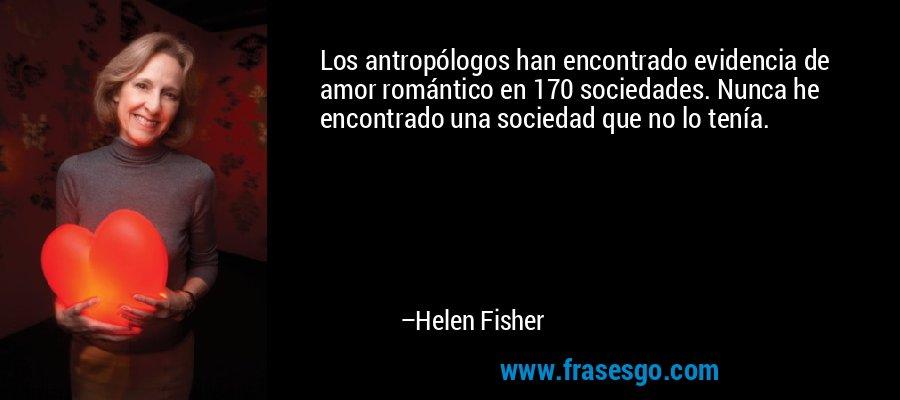 Los antropólogos han encontrado evidencia de amor romántico en 170 sociedades. Nunca he encontrado una sociedad que no lo tenía. – Helen Fisher