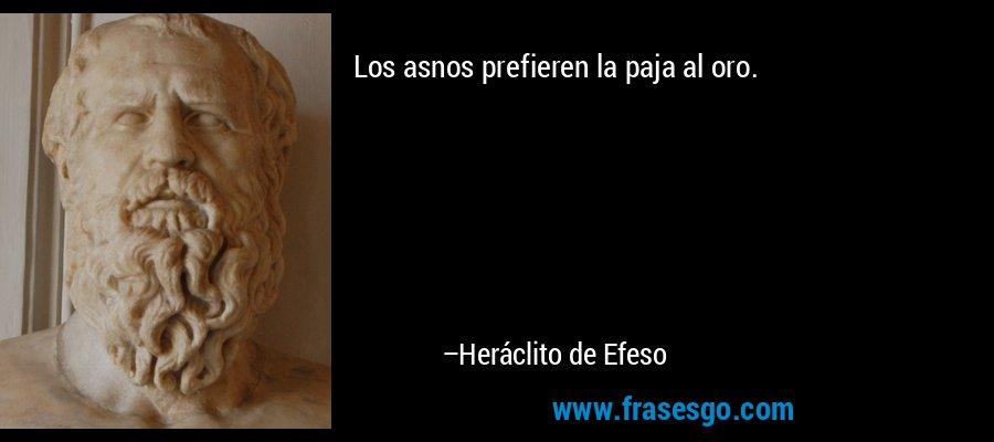 Los asnos prefieren la paja al oro. – Heráclito de Efeso
