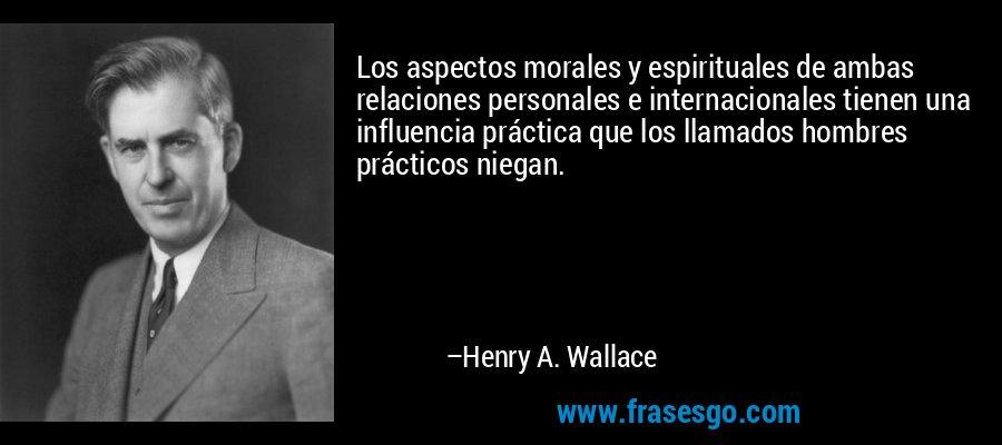 Los aspectos morales y espirituales de ambas relaciones personales e internacionales tienen una influencia práctica que los llamados hombres prácticos niegan. – Henry A. Wallace