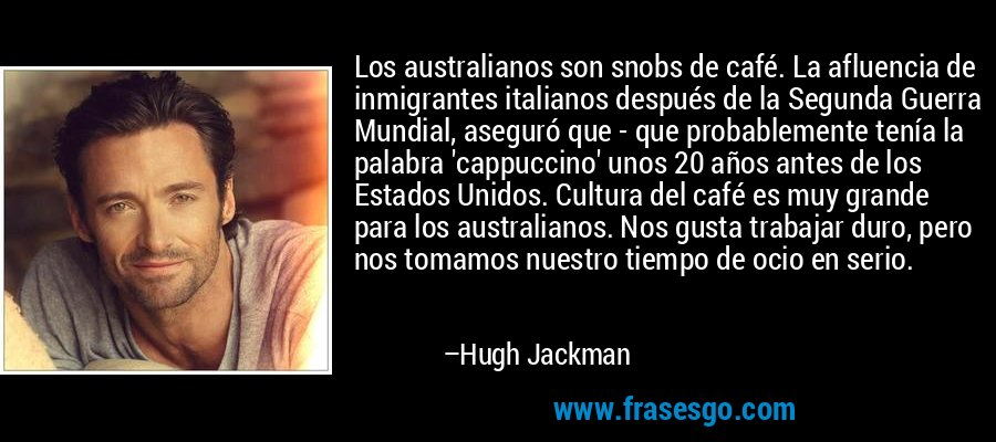 Los australianos son snobs de café. La afluencia de inmigrantes italianos después de la Segunda Guerra Mundial, aseguró que - que probablemente tenía la palabra 'cappuccino' unos 20 años antes de los Estados Unidos. Cultura del café es muy grande para los australianos. Nos gusta trabajar duro, pero nos tomamos nuestro tiempo de ocio en serio. – Hugh Jackman