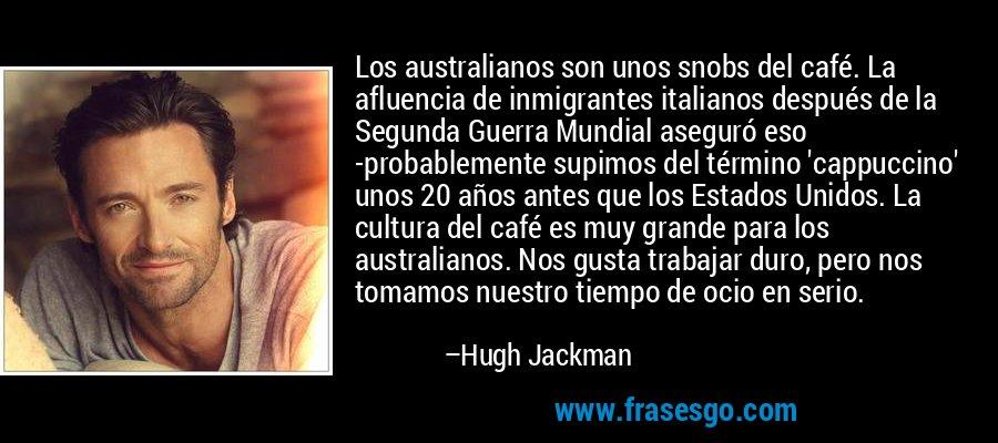 Los australianos son unos snobs del café. La afluencia de inmigrantes italianos después de la Segunda Guerra Mundial aseguró eso -probablemente supimos del término 'cappuccino' unos 20 años antes que los Estados Unidos. La cultura del café es muy grande para los australianos. Nos gusta trabajar duro, pero nos tomamos nuestro tiempo de ocio en serio. – Hugh Jackman