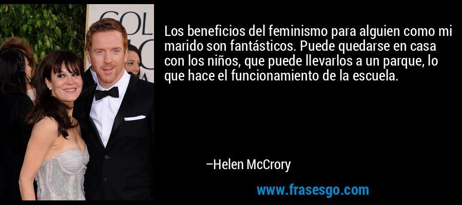 Los beneficios del feminismo para alguien como mi marido son fantásticos. Puede quedarse en casa con los niños, que puede llevarlos a un parque, lo que hace el funcionamiento de la escuela. – Helen McCrory