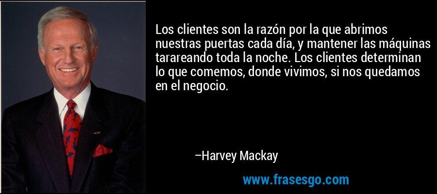 Los clientes son la razón por la que abrimos nuestras puertas cada día, y mantener las máquinas tarareando toda la noche. Los clientes determinan lo que comemos, donde vivimos, si nos quedamos en el negocio. – Harvey Mackay