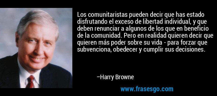 Los comunitaristas pueden decir que has estado disfrutando el exceso de libertad individual, y que deben renunciar a algunos de los que en beneficio de la comunidad. Pero en realidad quieren decir que quieren más poder sobre su vida - para forzar que subvenciona, obedecer y cumplir sus decisiones. – Harry Browne