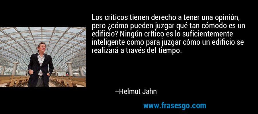 Los críticos tienen derecho a tener una opinión, pero ¿cómo pueden juzgar qué tan cómodo es un edificio? Ningún crítico es lo suficientemente inteligente como para juzgar cómo un edificio se realizará a través del tiempo. – Helmut Jahn