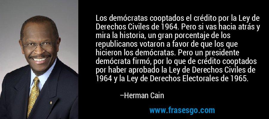 Los demócratas cooptados el crédito por la Ley de Derechos Civiles de 1964. Pero si vas hacia atrás y mira la historia, un gran porcentaje de los republicanos votaron a favor de que los que hicieron los demócratas. Pero un presidente demócrata firmó, por lo que de crédito cooptados por haber aprobado la Ley de Derechos Civiles de 1964 y la Ley de Derechos Electorales de 1965. – Herman Cain