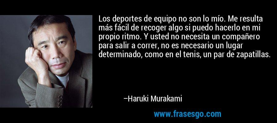 Los deportes de equipo no son lo mío. Me resulta más fácil de recoger algo si puedo hacerlo en mi propio ritmo. Y usted no necesita un compañero para salir a correr, no es necesario un lugar determinado, como en el tenis, un par de zapatillas. – Haruki Murakami