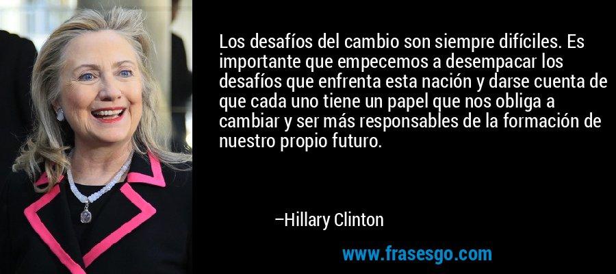 Los desafíos del cambio son siempre difíciles. Es importante que empecemos a desempacar los desafíos que enfrenta esta nación y darse cuenta de que cada uno tiene un papel que nos obliga a cambiar y ser más responsables de la formación de nuestro propio futuro. – Hillary Clinton