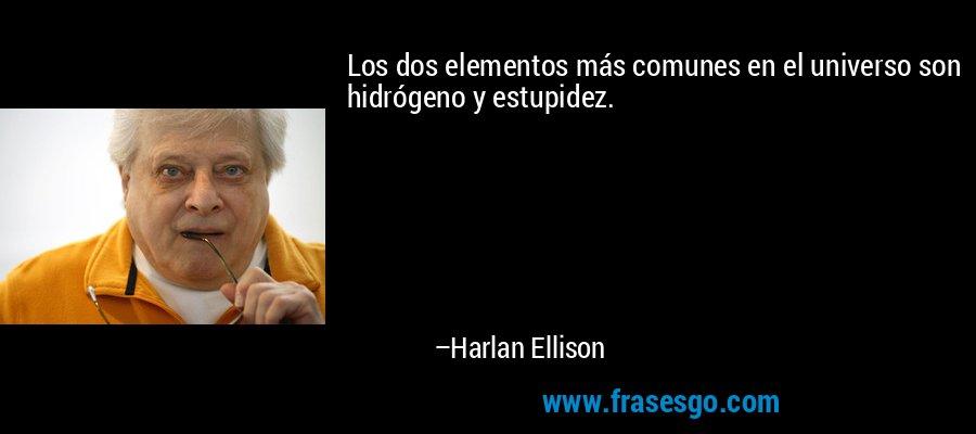 Los dos elementos más comunes en el universo son hidrógeno y estupidez. – Harlan Ellison