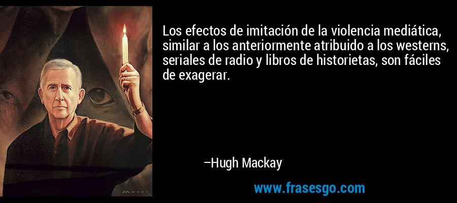 Los efectos de imitación de la violencia mediática, similar a los anteriormente atribuido a los westerns, seriales de radio y libros de historietas, son fáciles de exagerar. – Hugh Mackay