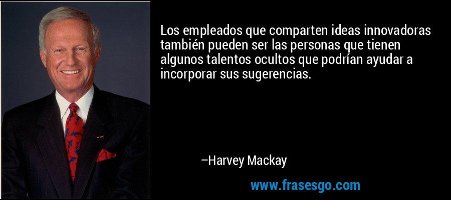 Los empleados que comparten ideas innovadoras también pueden ser las personas que tienen algunos talentos ocultos que podrían ayudar a incorporar sus sugerencias. – Harvey Mackay