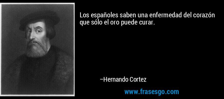 Los españoles saben una enfermedad del corazón que sólo el oro puede curar. – Hernando Cortez